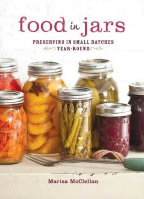 Food in Jars: Preserving in Small Batches Year Round by Marisa McClellan
